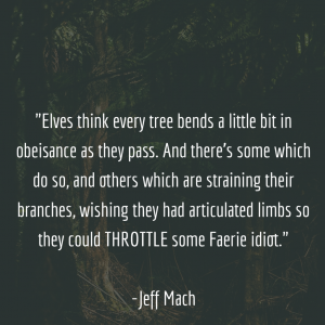 They, themselves, think every tree bends a little bit in obeisance as they pass. And there's some which do so, and others which are straining their branches, wishing they had articulated limbs so they could throttle some Faerie idiot.